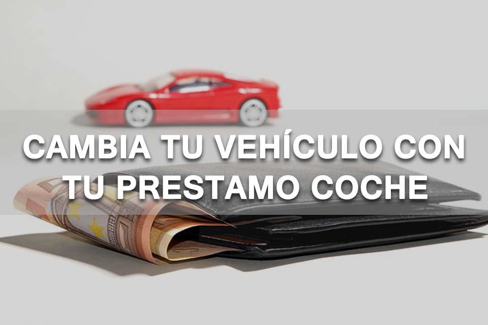 Cambia tu vehículo con tu prestamo coche